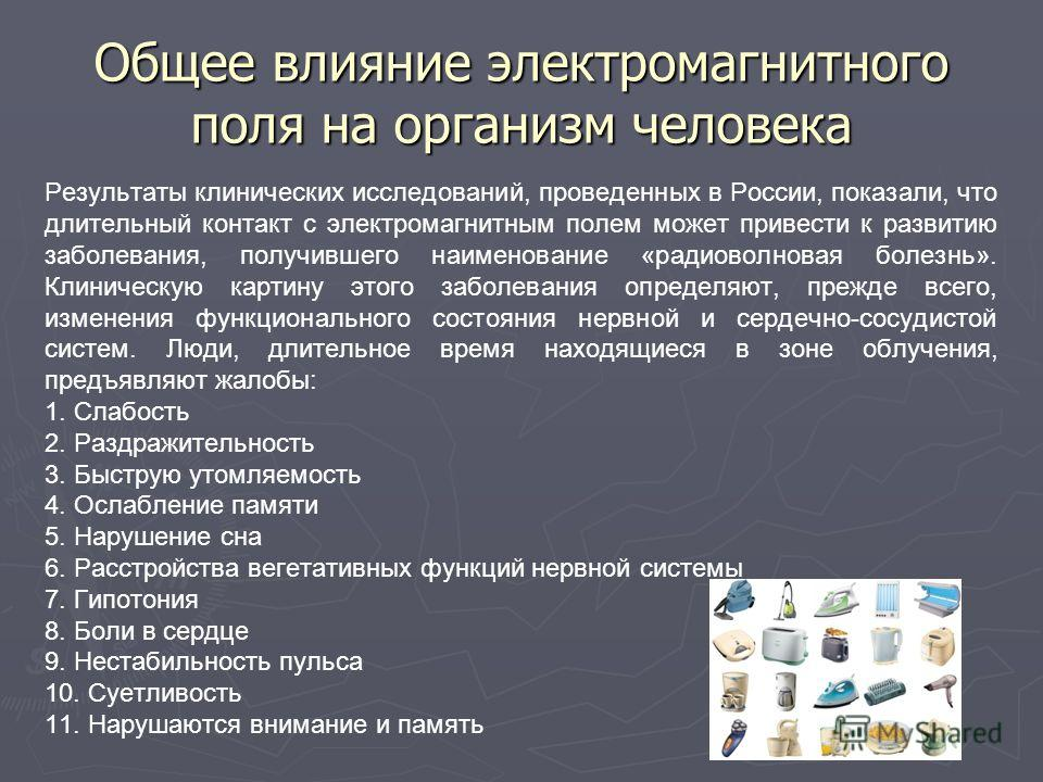 Общее влияние электромагнитного поля на организм человека Результаты клинических исследований, проведенных в России, показали, что длительный контакт с электромагнитным полем может привести к развитию заболевания, получившего наименование «радиоволно