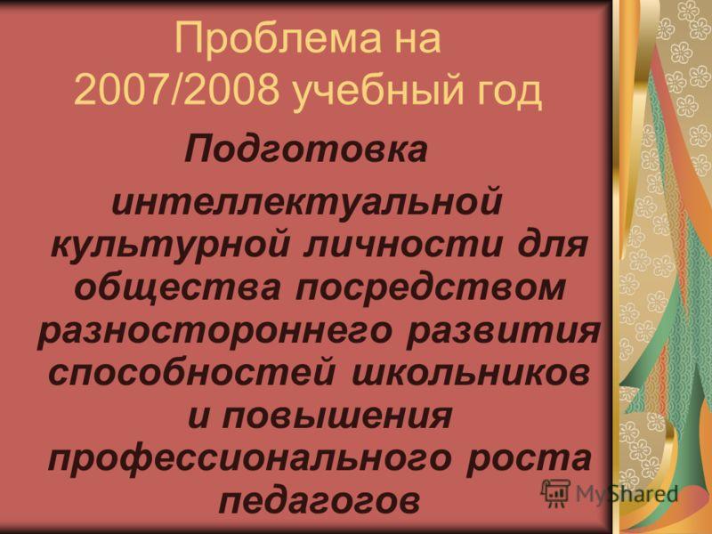 Проблема на 2007/2008 учебный год Подготовка интеллектуальной культурной личности для общества посредством разностороннего развития способностей школьников и повышения профессионального роста педагогов