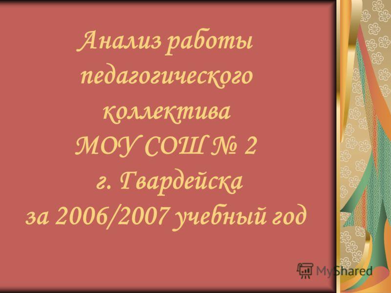 Анализ работы педагогического коллектива МОУ СОШ 2 г. Гвардейска за 2006/2007 учебный год