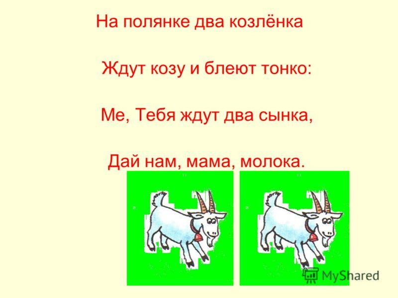 На полянке два козлёнка Ждут козу и блеют тонко: Ме, Тебя ждут два сынка, Дай нам, мама, молока.
