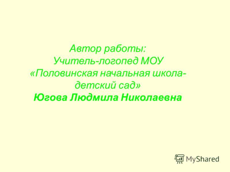 Автор работы: Учитель-логопед МОУ «Половинская начальная школа- детский сад» Югова Людмила Николаевна