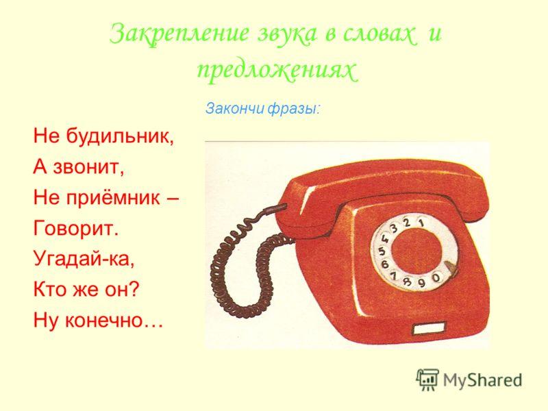 Закрепление звука в словах и предложениях Закончи фразы: Не будильник, А звонит, Не приёмник – Говорит. Угадай-ка, Кто же он? Ну конечно…