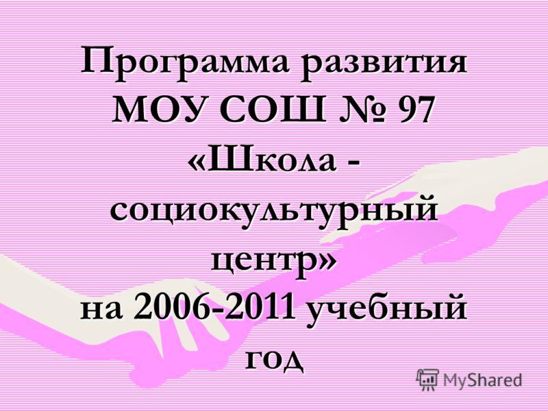 Программа развития МОУ СОШ 97 «Школа - социокультурный центр» на 2006-2011 учебный год