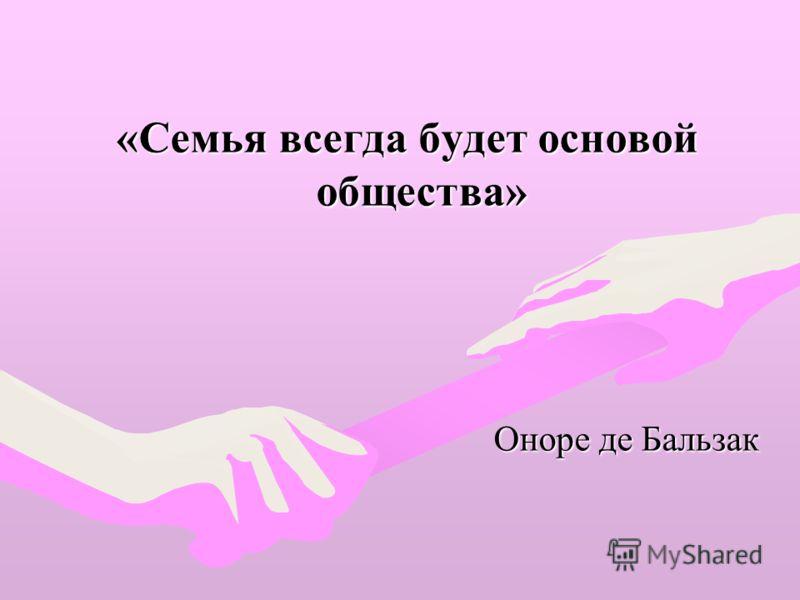 «Семья всегда будет основой общества» Оноре де Бальзак