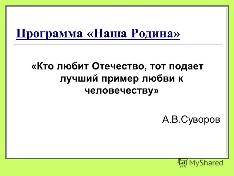 Программа «Наша Родина» «Кто любит Отечество, тот подает лучший пример любви к человечеству» А.В.Суворов