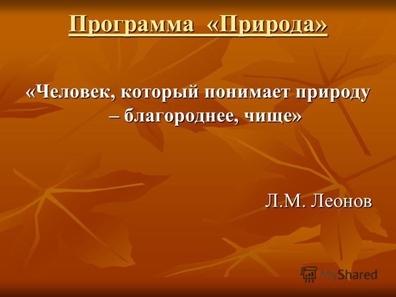 Программа «Природа» «Человек, который понимает природу – благороднее, чище» Л.М. Леонов