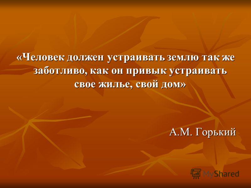 «Человек должен устраивать землю так же заботливо, как он привык устраивать свое жилье, свой дом» А.М. Горький