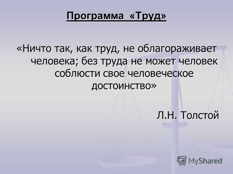 Программа «Труд» «Ничто так, как труд, не облагораживает человека; без труда не может человек соблюсти свое человеческое достоинство» Л.Н. Толстой