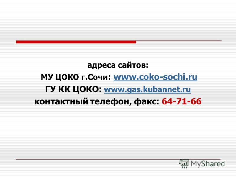 адреса сайтов: МУ ЦОКО г.Сочи : www.coko-sochi.ruwww.coko-sochi.ru ГУ КК ЦОКО: www.gas.kubannet.ru контактный телефон, факс: 64-71-66
