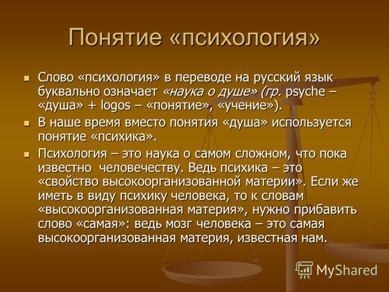 Понятие «психология» Слово «психология» в переводе на русский язык буквально означает «наука о душе» (гр. psyche – «душа» + logos – «понятие», «учение»). Слово «психология» в переводе на русский язык буквально означает «наука о душе» (гр. psyche – «д