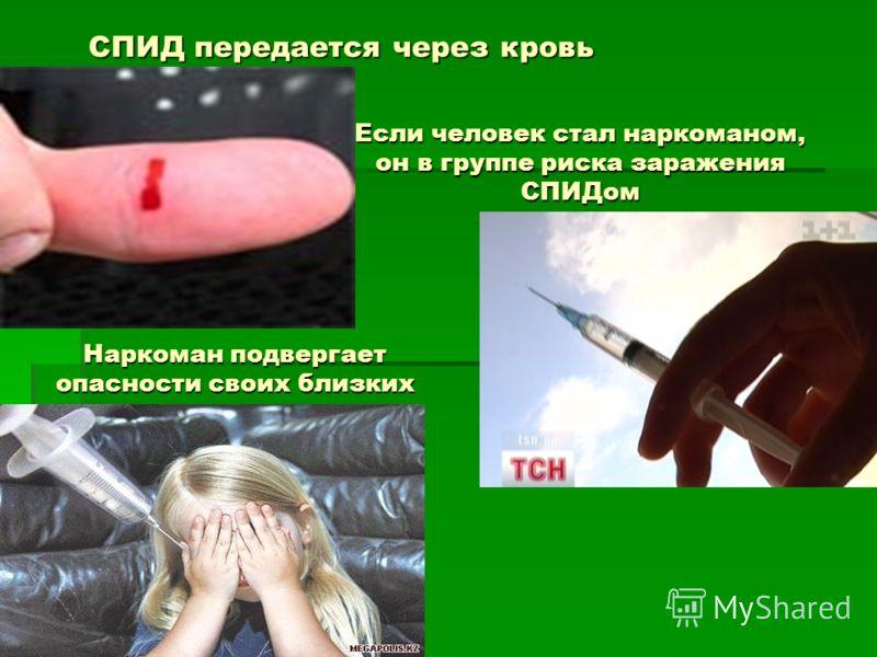 СПИД передается через кровь Если человек стал наркоманом, он в группе риска заражения СПИДом Наркоман подвергает опасности своих близких