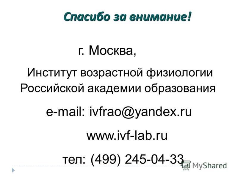 Спасибо за внимание ! г. Москва, Институт возрастной физиологии Российской академии образования e-mail: ivfrao@yandex.ru www.ivf-lab.ru тел: (499) 245-04-33