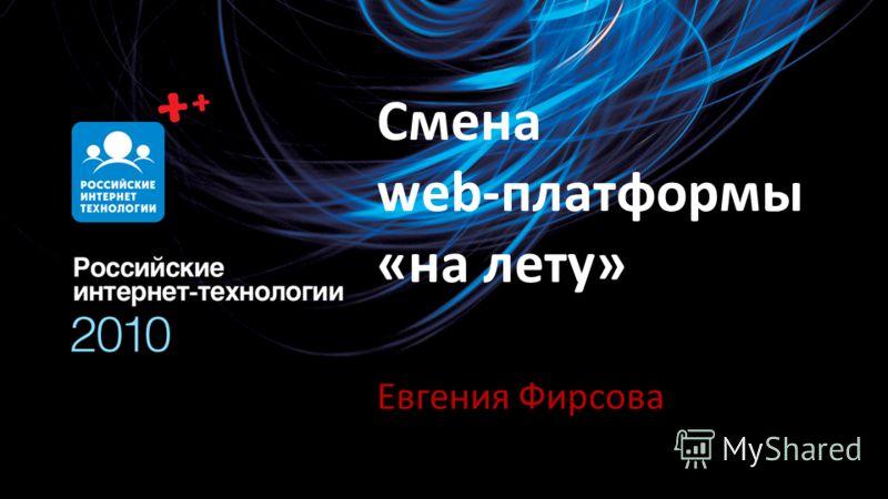 Смена web-платформы «на лету» Евгения Фирсова