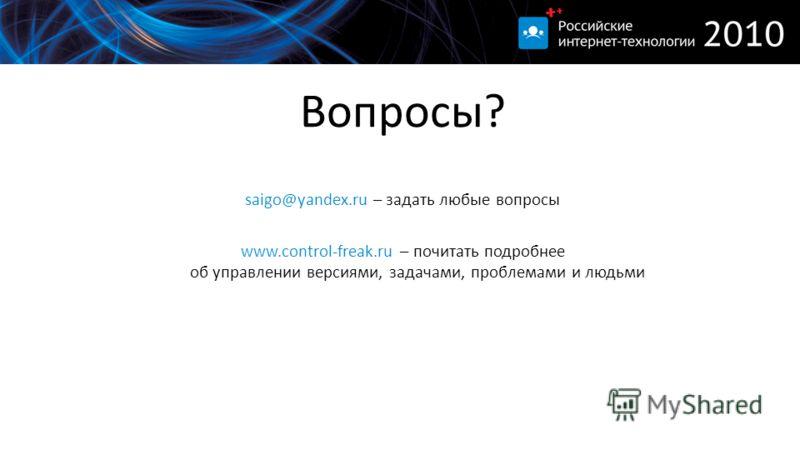 Вопросы? saigo@yandex.ru – задать любые вопросы www.control-freak.ru – почитать подробнее об управлении версиями, задачами, проблемами и людьми