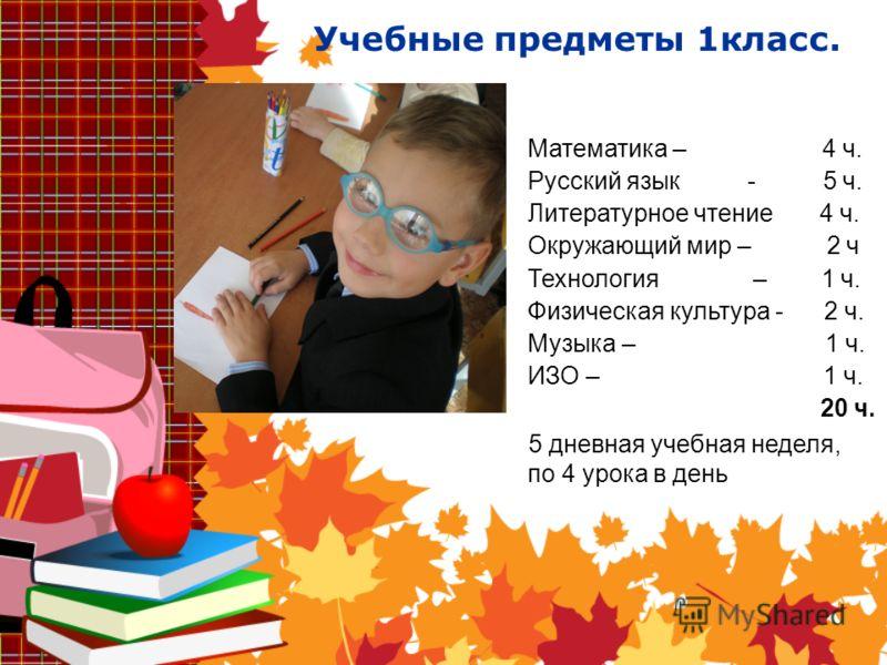 Учебные предметы 1класс. Математика – 4 ч. Русский язык - 5 ч. Литературное чтение 4 ч. Окружающий мир – 2 ч Технология – 1 ч. Физическая культура - 2 ч. Музыка – 1 ч. ИЗО – 1 ч. 20 ч. 5 дневная учебная неделя, по 4 урока в день