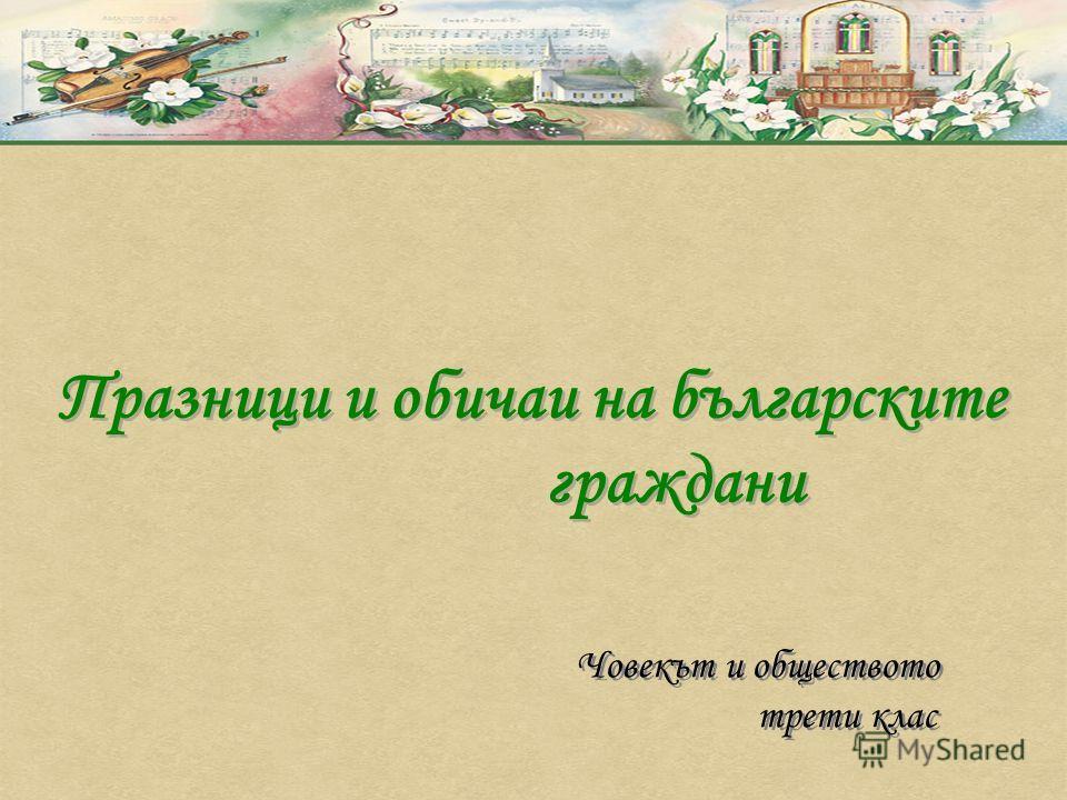 Празници и обичаи на българските граждани Празници и обичаи на българските граждани Човекът и обществото трети клас Човекът и обществото трети клас