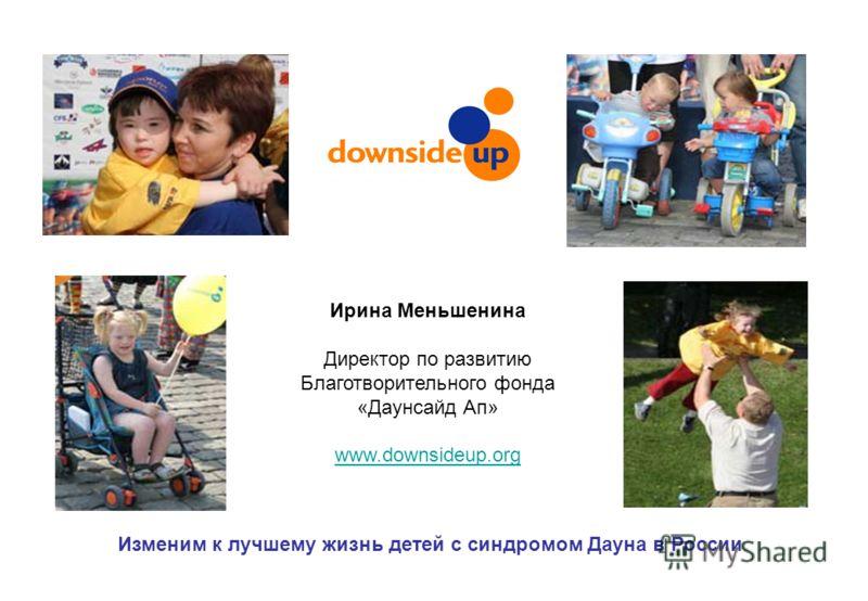 Изменим к лучшему жизнь детей с синдромом Дауна в России Ирина Меньшенина Директор по развитию Благотворительного фонда «Даунсайд Ап» www.downsideup.org