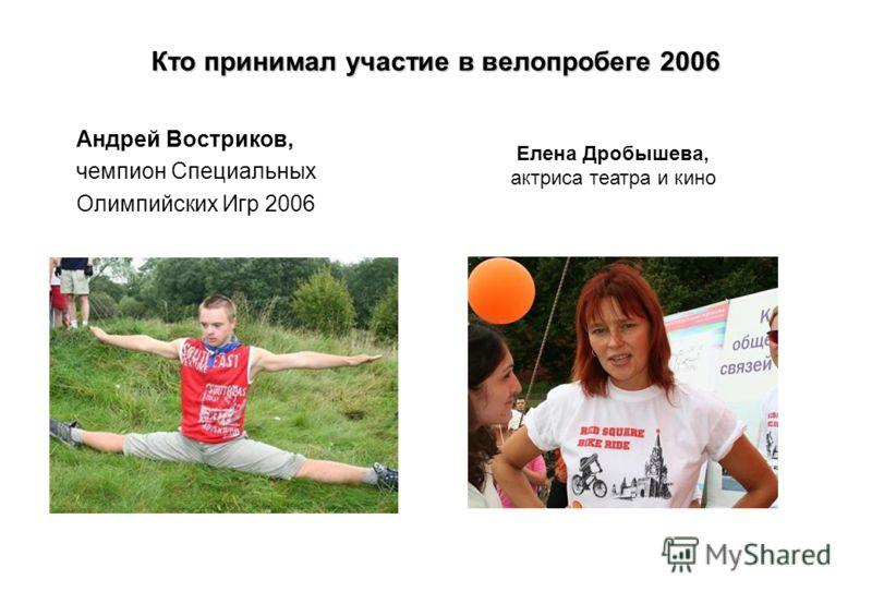 Кто принимал участие в велопробеге 2006 Андрей Востриков, чемпион Специальных Олимпийских Игр 2006 Елена Дробышева, актриса театра и кино