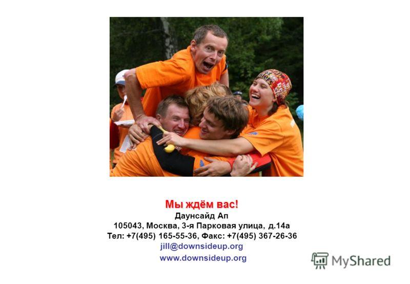 Мы ждём вас! Даунсайд Ап 105043, Москва, 3-я Парковая улица, д.14а Тел: +7(495) 165-55-36, Факс: +7(495) 367-26-36 jill@downsideup.org www.downsideup.org