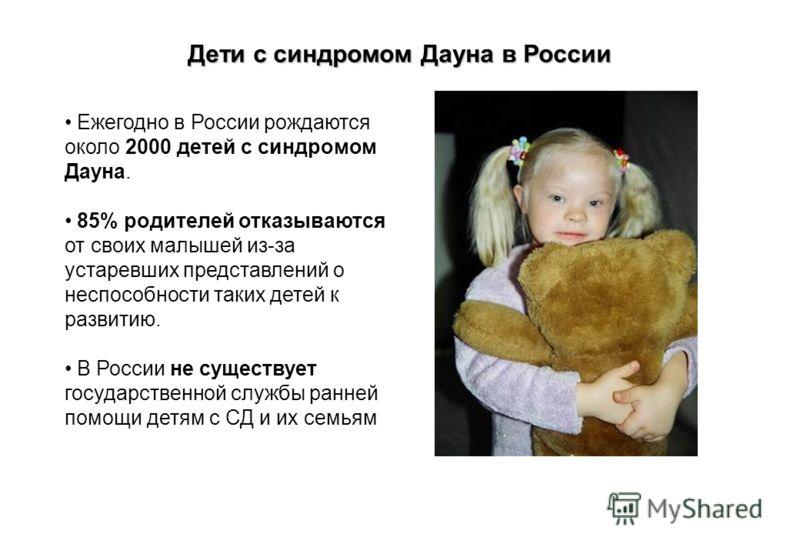 Дети с синдромом Дауна в России Ежегодно в России рождаются около 2000 детей с синдромом Дауна. 85% родителей отказываются от своих малышей из-за устаревших представлений о неспособности таких детей к развитию. В России не существует государственной