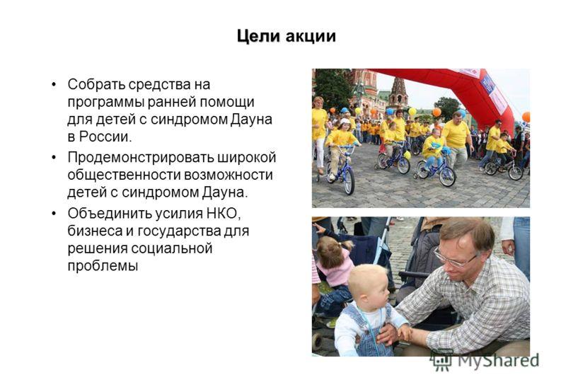 Цели Цели акции Собрать средства на программы ранней помощи для детей с синдромом Дауна в России. Продемонстрировать широкой общественности возможности детей с синдромом Дауна. Объединить усилия НКО, бизнеса и государства для решения социальной пробл
