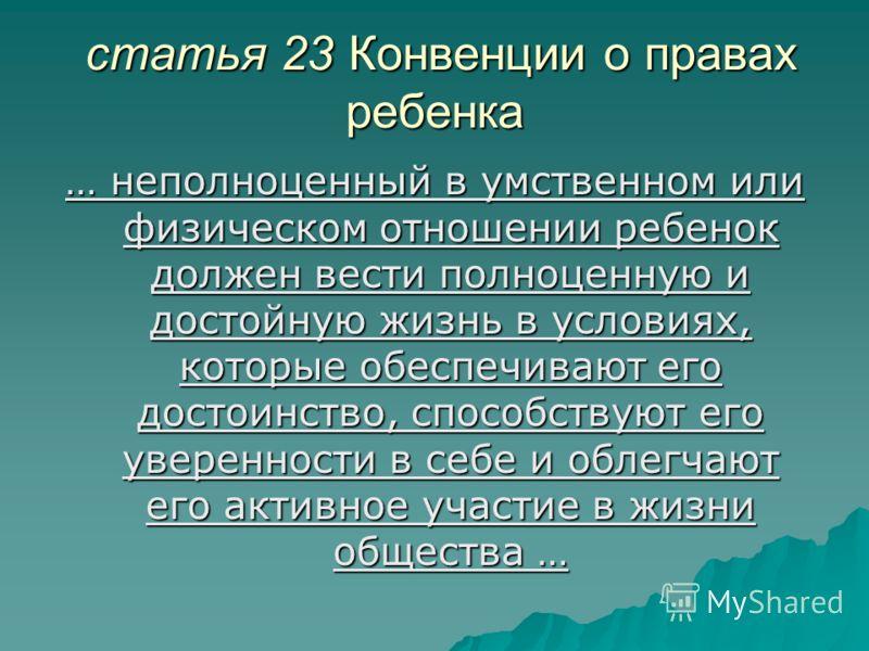 статья 23 Конвенции о правах ребенка статья 23 Конвенции о правах ребенка … неполноценный в умственном или физическом отношении ребенок должен вести полноценную и достойную жизнь в условиях, которые обеспечивают его достоинство, способствуют его увер