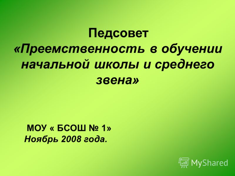 Педсовет «Преемственность в обучении начальной школы и среднего звена» МОУ « БСОШ 1» Ноябрь 2008 года.