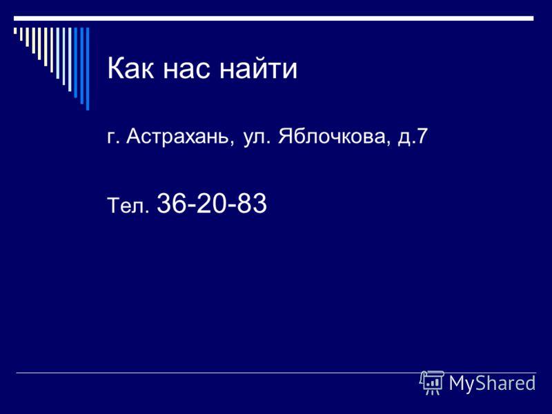 Как нас найти г. Астрахань, ул. Яблочкова, д.7 Тел. 36-20-83