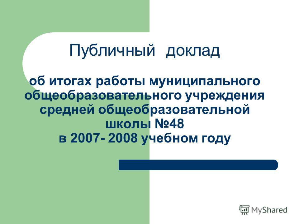 Публичный доклад об итогах работы муниципального общеобразовательного учреждения средней общеобразовательной школы 48 в 2007- 2008 учебном году