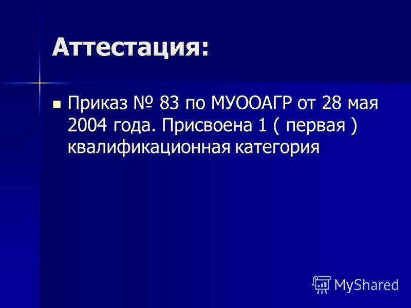 Аттестация: Приказ 83 по МУООАГР от 28 мая 2004 года. Присвоена 1 ( первая ) квалификационная категория Приказ 83 по МУООАГР от 28 мая 2004 года. Присвоена 1 ( первая ) квалификационная категория