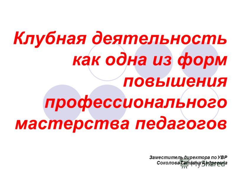 Клубная деятельность как одна из форм повышения профессионального мастерства педагогов Заместитель директора по УВР Соколова Татьяна Андреевна