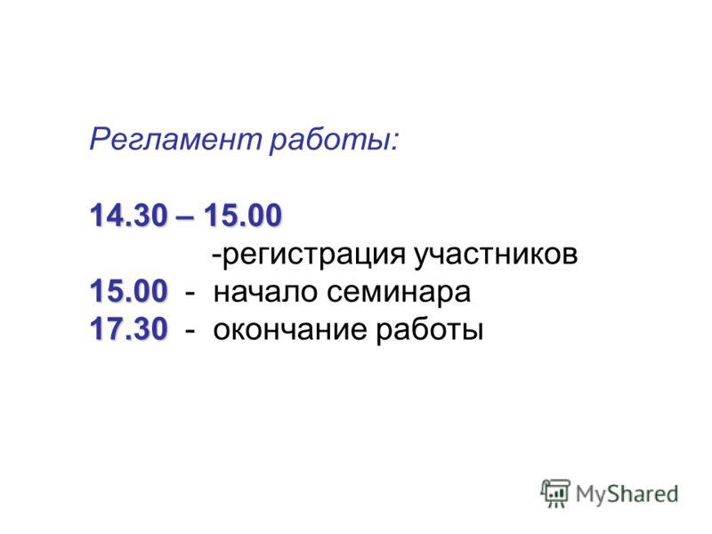 Регламент работы: 14.30 – 15.00 -регистрация участников 15.00 15.00 - начало семинара 17.30 17.30 - окончание работы
