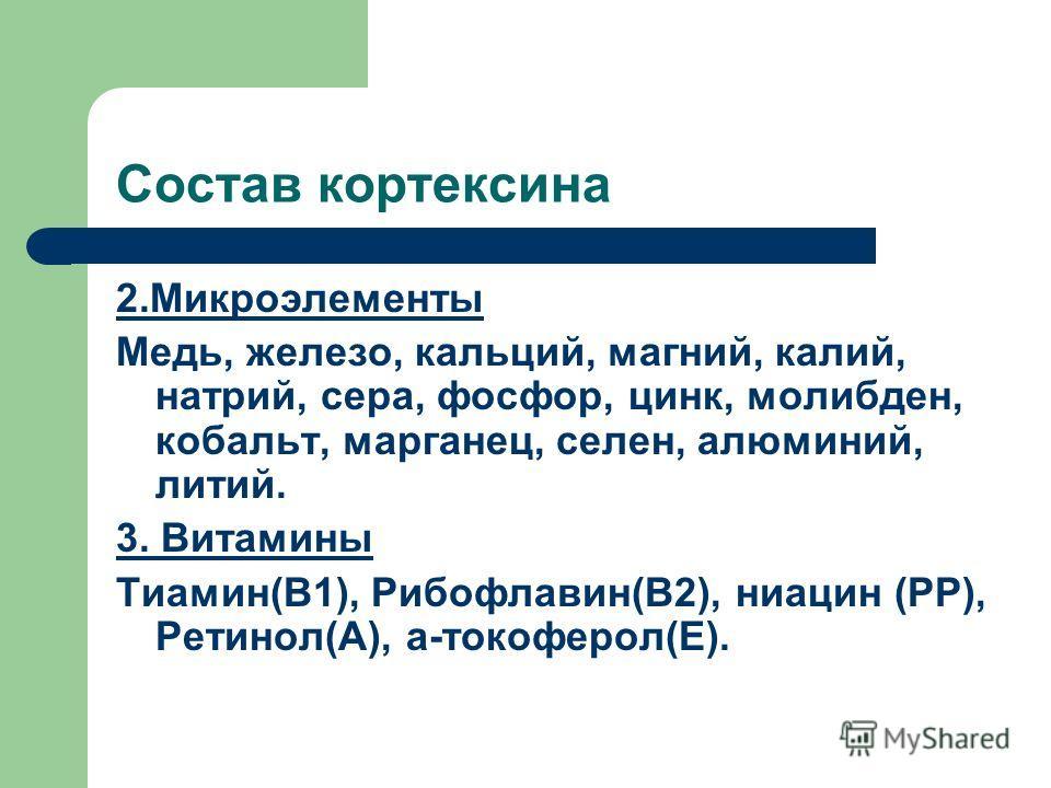 Состав кортексина 2.Микроэлементы Медь, железо, кальций, магний, калий, натрий, сера, фосфор, цинк, молибден, кобальт, марганец, селен, алюминий, литий. 3. Витамины Тиамин(В1), Рибофлавин(В2), ниацин (РР), Ретинол(А), а-токоферол(Е).