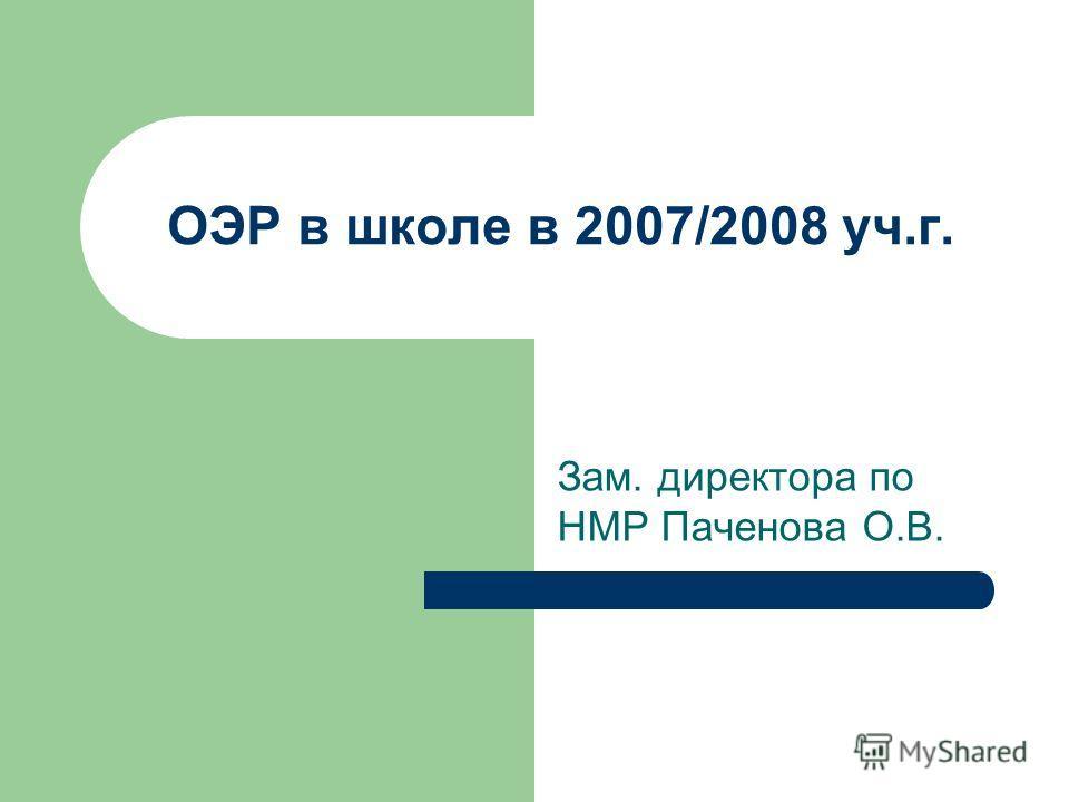 ОЭР в школе в 2007/2008 уч.г. Зам. директора по НМР Паченова О.В.