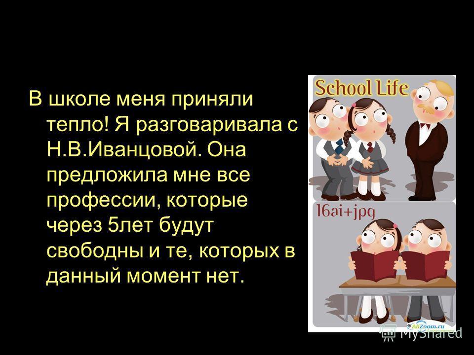 В школе меня приняли тепло! Я разговаривала с Н.В.Иванцовой. Она предложила мне все профессии, которые через 5лет будут свободны и те, которых в данный момент нет.