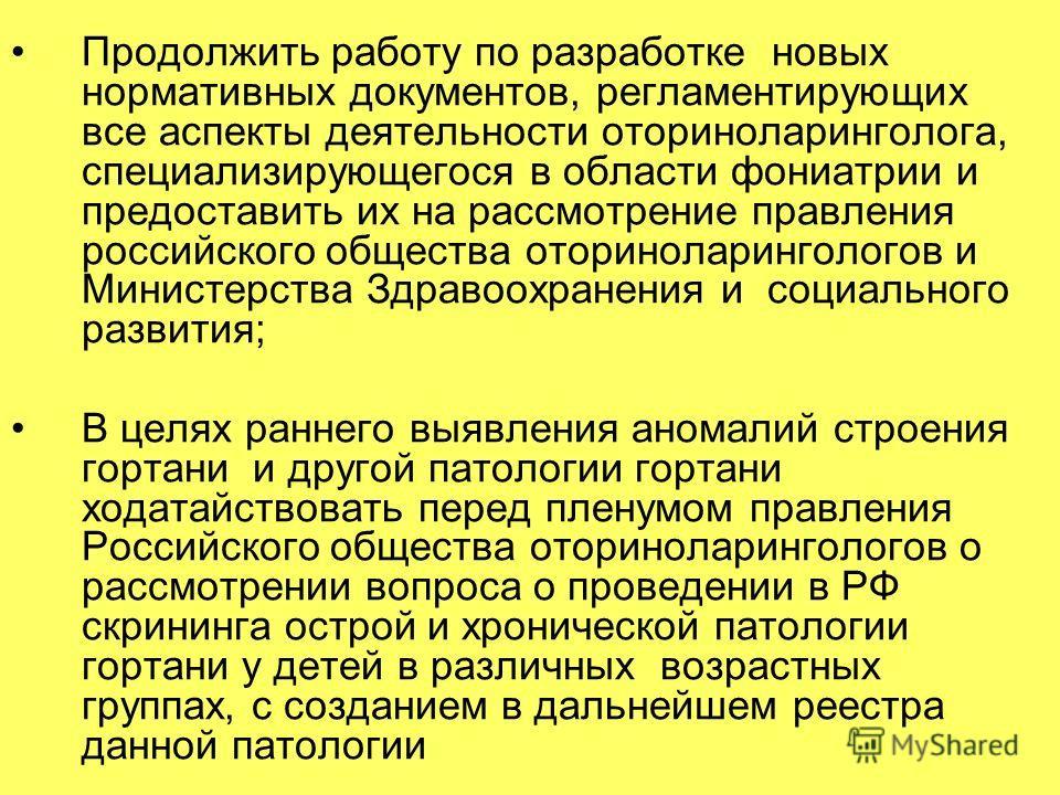 Продолжить работу по разработке новых нормативных документов, регламентирующих все аспекты деятельности оториноларинголога, специализирующегося в области фониатрии и предоставить их на рассмотрение правления российского общества оториноларингологов и