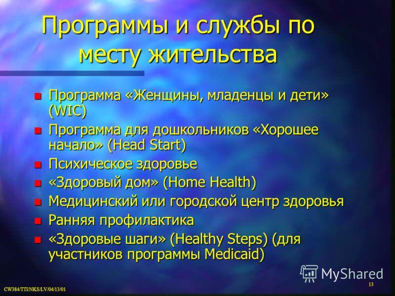 CW384/TTI/NKS/LV/04/13/01 13 Программы и службы по месту жительства n Программа «Женщины, младенцы и дети» (WIC) n Программа для дошкольников «Хорошее начало» (Head Start) n Психическое здоровье n «Здоровый дом» (Home Health) n Медицинский или городс