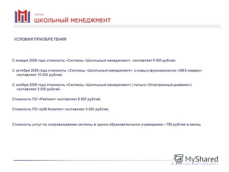 УСЛОВИЯ ПРИОБРЕТЕНИЯ С января 2008 года стоимость «Системы «Школьный менеджмент» составляет 9 000 рублей. С октября 2008 года стоимость «Системы «Школьный менеджмент» с новым функционалом «SMS-сервис» составляет 10 000 рублей. С ноября 2008 года стои