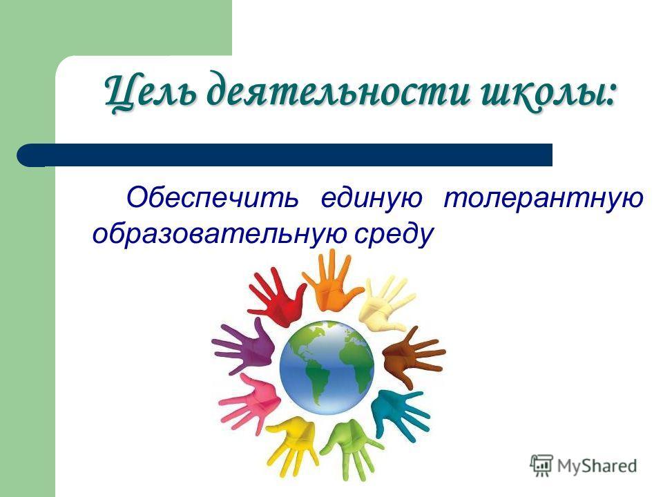 Обеспечить единую толерантную образовательную среду Цель деятельности школы: