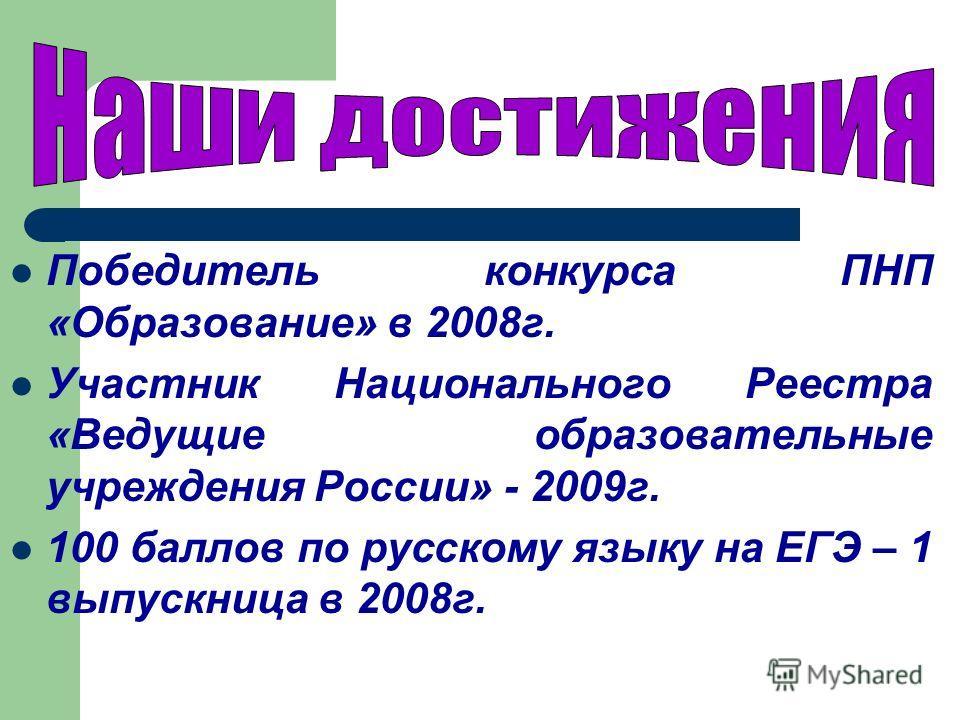 Победитель конкурса ПНП «Образование» в 2008г. Участник Национального Реестра «Ведущие образовательные учреждения России» - 2009г. 100 баллов по русскому языку на ЕГЭ – 1 выпускница в 2008г.