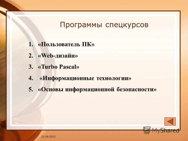 23.09.2012 Программы спецкурсов 1.«Пользователь ПК» 2.«Web-дизайн» 3.«Turbo Pascal» 4. «Информационные технологии» 5.«Основы информационной безопасности»