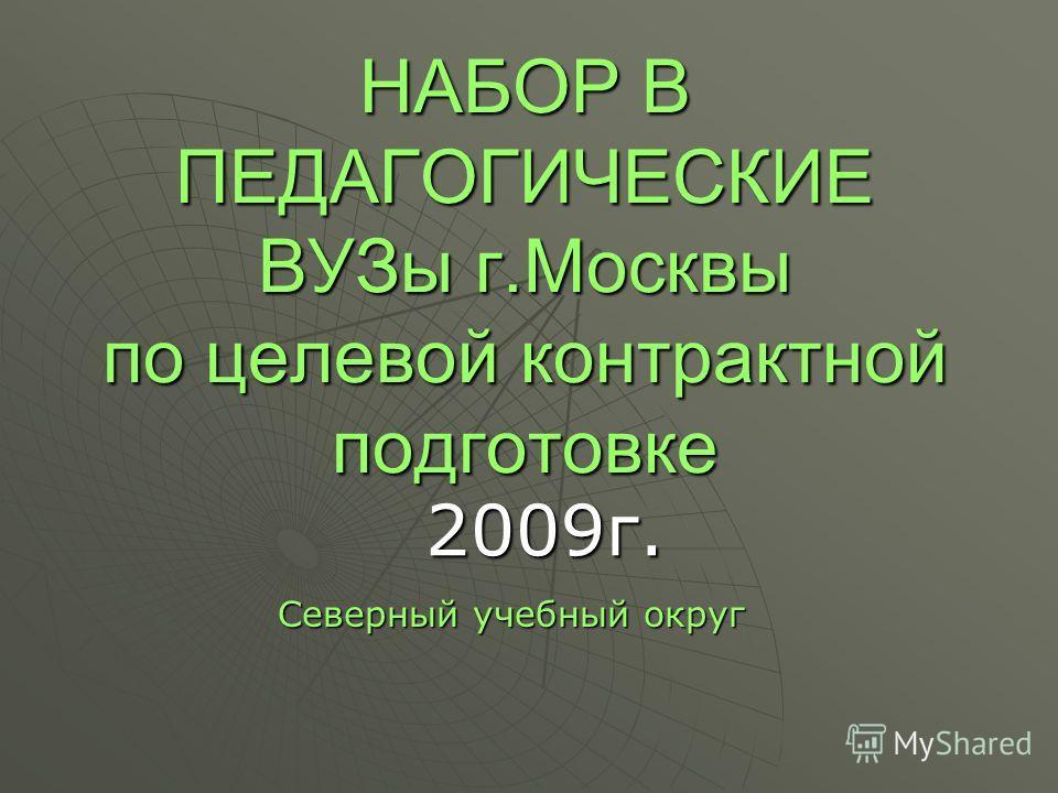 НАБОР В ПЕДАГОГИЧЕСКИЕ ВУЗы г.Москвы по целевой контрактной подготовке Северный учебный округ 2009г.