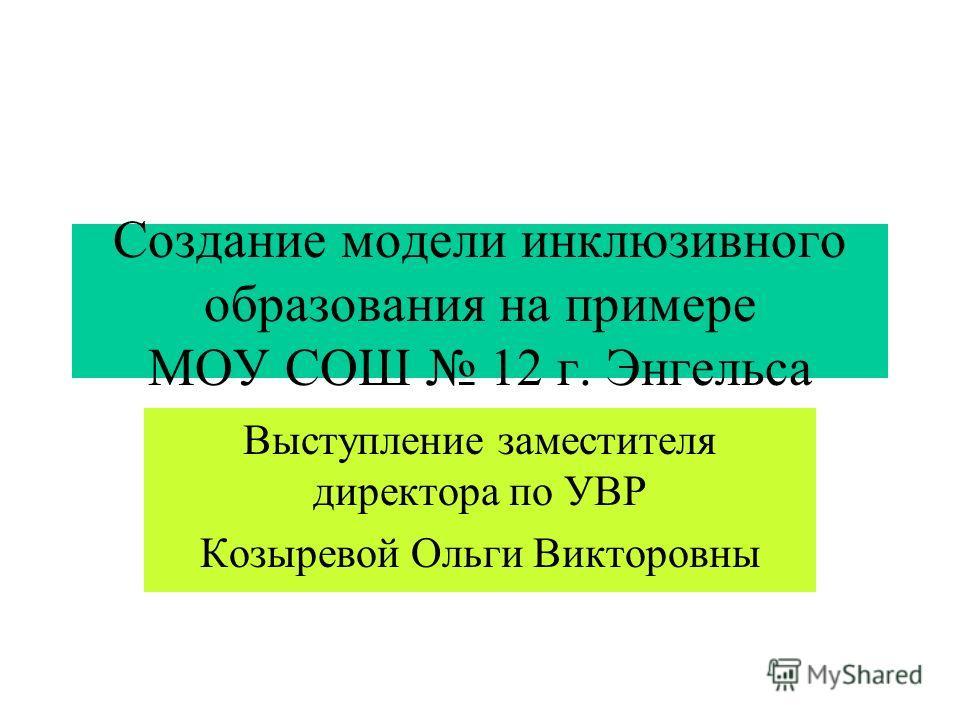 Создание модели инклюзивного образования на примере МОУ СОШ 12 г. Энгельса Выступление заместителя директора по УВР Козыревой Ольги Викторовны