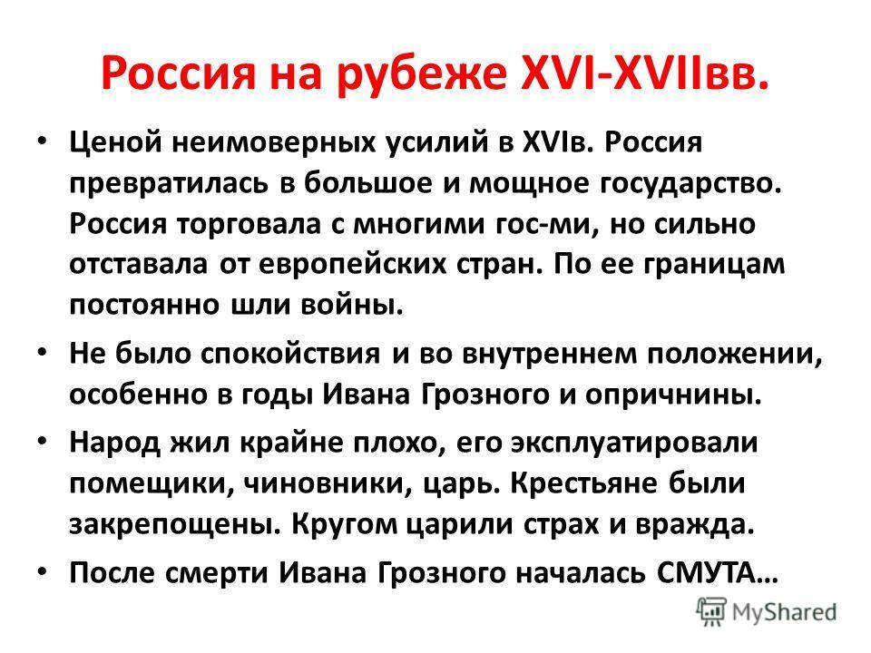 Россия на рубеже XVI-XVIIвв. Ценой неимоверных усилий в XVIв. Россия превратилась в большое и мощное государство. Россия торговала с многими гос-ми, но сильно отставала от европейских стран. По ее границам постоянно шли войны. Не было спокойствия и в