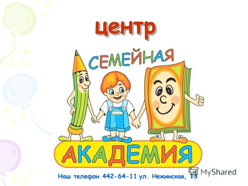 центрцентр Наш телефон 442-64-11 ул. Нежинская, 13