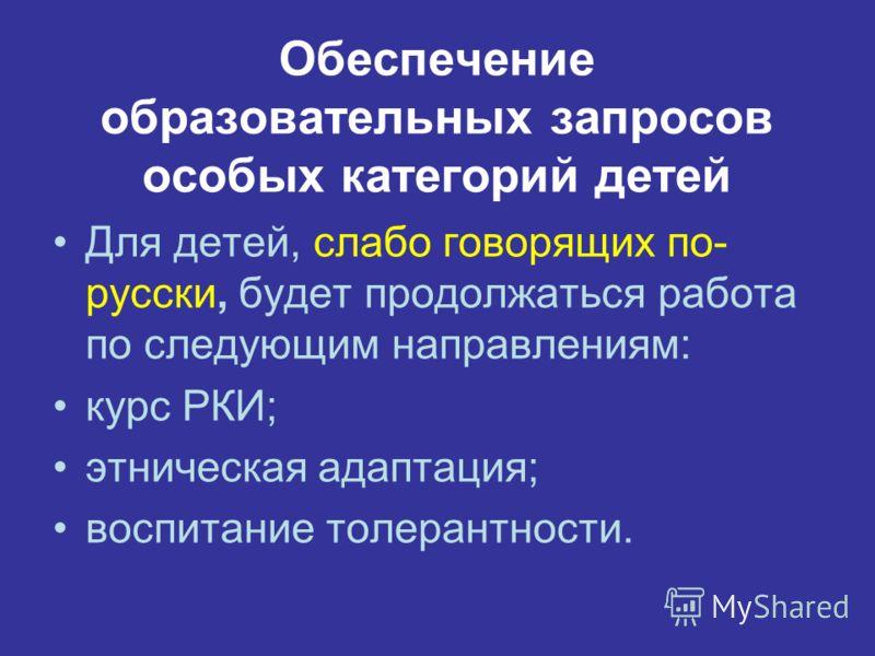 Обеспечение образовательных запросов особых категорий детей Для детей, слабо говорящих по- русски, будет продолжаться работа по следующим направлениям: курс РКИ; этническая адаптация; воспитание толерантности.