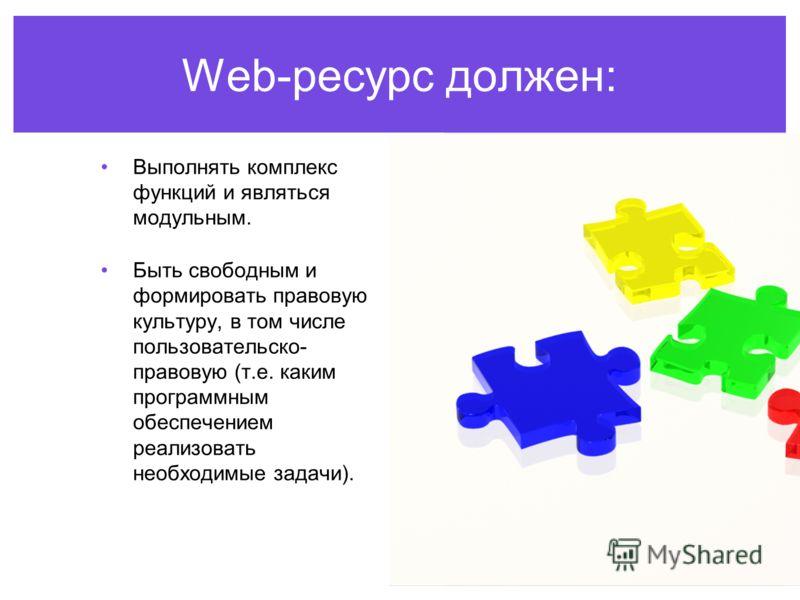 Web-ресурс должен: Выполнять комплекс функций и являться модульным. Быть свободным и формировать правовую культуру, в том числе пользовательско- правовую (т.е. каким программным обеспечением реализовать необходимые задачи).