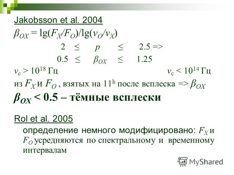 Jakobsson et al. 2004 β OX = lg(F X /F O )/lg(ν O /ν X ) 2 p 2.5 => 0.5 β OX 1.25 ν c > 10 18 Гц ν c < 10 14 Гц из F X и F O, взятых на 11 h после всплеска => β OX β OX < 0.5 – тёмные всплески Rol et al. 2005 определение немного модифицировано: F X и