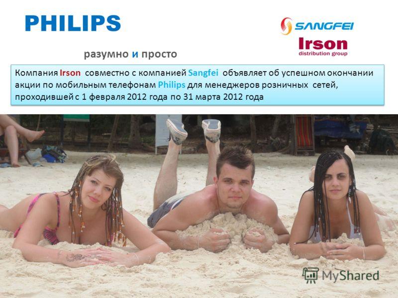 PHILIPS разумно и просто Компания Irson совместно с компанией Sangfei объявляет об успешном окончании акции по мобильным телефонам Philips для менеджеров розничных сетей, проходившей с 1 февраля 2012 года по 31 марта 2012 года