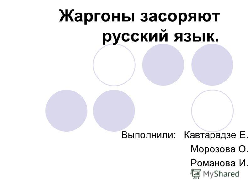 Жаргоны засоряют русский язык. Выполнили: Кавтарадзе Е. Морозова О. Романова И.